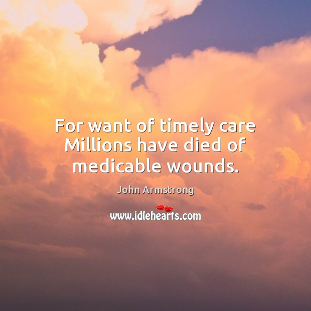 Image, For want of timely care Millions have died of medicable wounds.