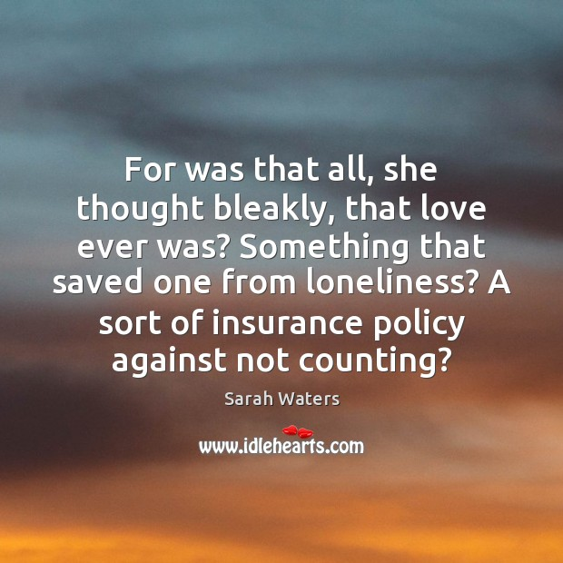 For was that all, she thought bleakly, that love ever was? Something Sarah Waters Picture Quote
