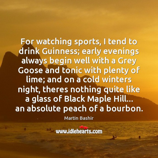 Image, For watching sports, I tend to drink Guinness; early evenings always begin