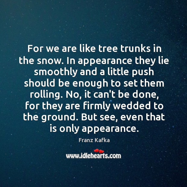 For we are like tree trunks in the snow. In appearance they Image