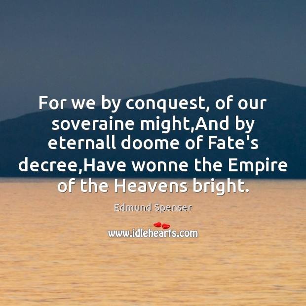 For we by conquest, of our soveraine might,And by eternall doome Edmund Spenser Picture Quote