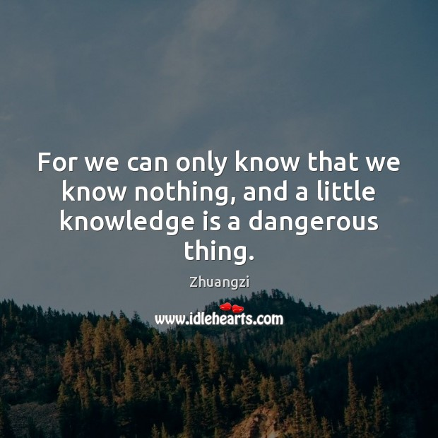 For we can only know that we know nothing, and a little knowledge is a dangerous thing. Zhuangzi Picture Quote