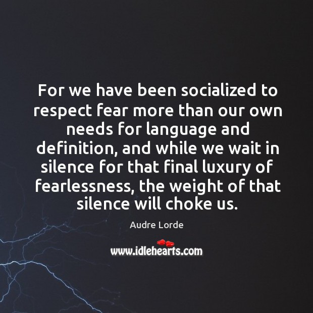 For we have been socialized to respect fear more than our own needs for language and definition Audre Lorde Picture Quote