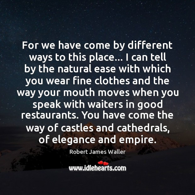 For we have come by different ways to this place… I can Robert James Waller Picture Quote