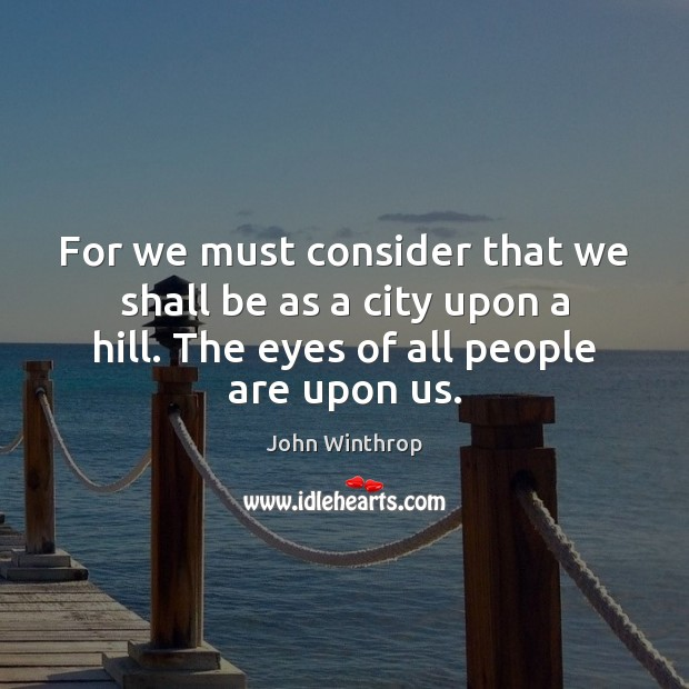 For we must consider that we shall be as a city upon John Winthrop Picture Quote