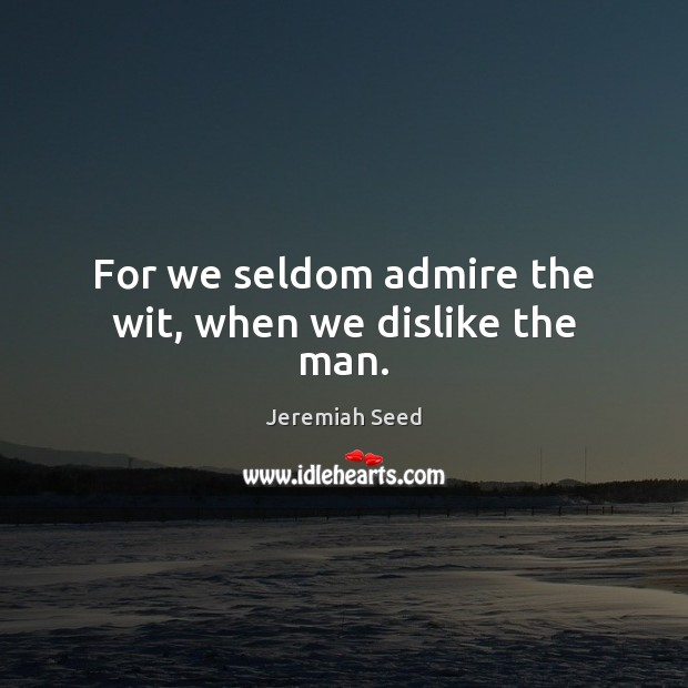 For we seldom admire the wit, when we dislike the man. Image