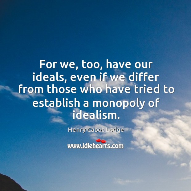 For we, too, have our ideals, even if we differ from those who have tried to establish a monopoly of idealism. Image