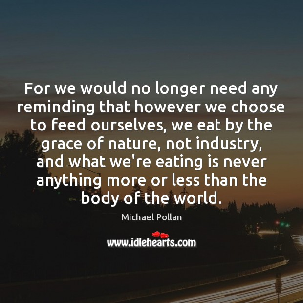 For we would no longer need any reminding that however we choose Michael Pollan Picture Quote