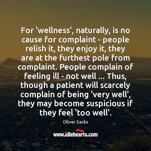 For 'wellness', naturally, is no cause for complaint – people relish it, Oliver Sacks Picture Quote