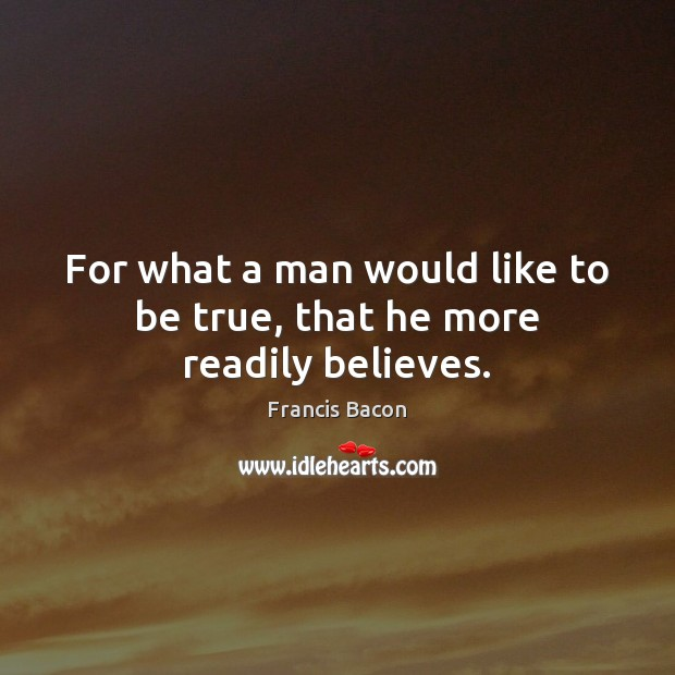 For what a man would like to be true, that he more readily believes. Francis Bacon Picture Quote