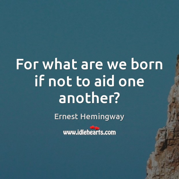 For what are we born if not to aid one another? Ernest Hemingway Picture Quote