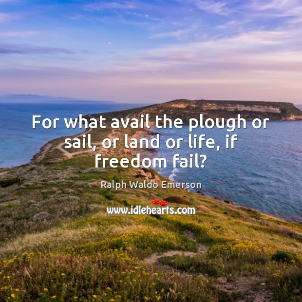 For what avail the plough or sail, or land or life, if freedom fail? Image