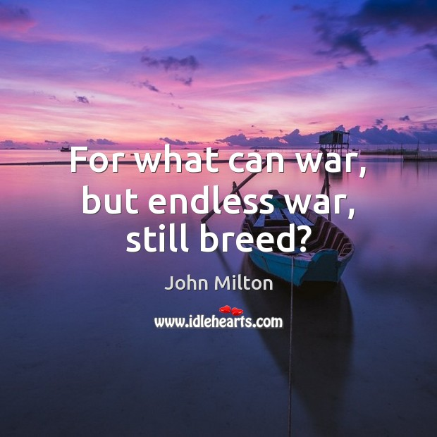 For what can war, but endless war, still breed? Image
