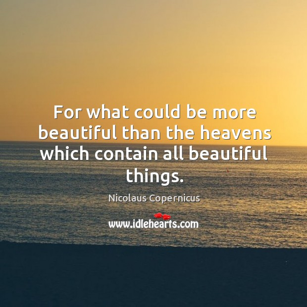 For what could be more beautiful than the heavens which contain all beautiful things. Nicolaus Copernicus Picture Quote