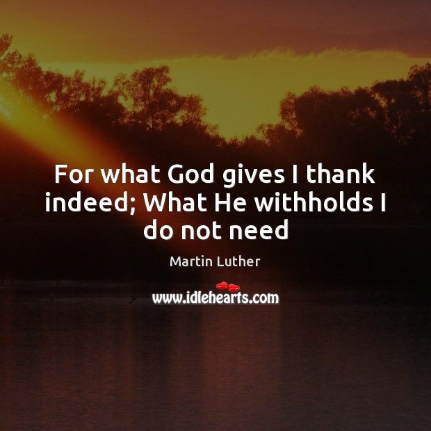 For what God gives I thank indeed; What He withholds I do not need Image