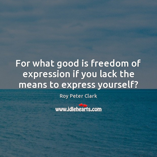 For what good is freedom of expression if you lack the means to express yourself? Image