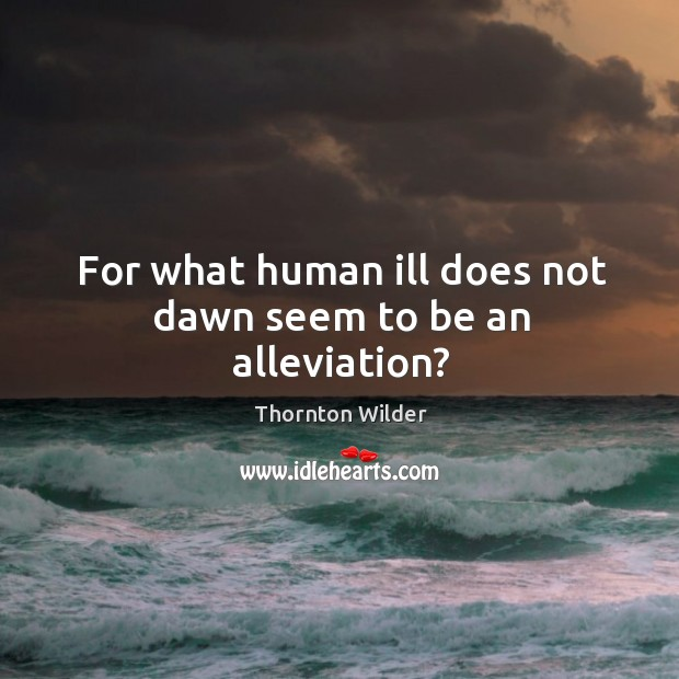 For what human ill does not dawn seem to be an alleviation? Image