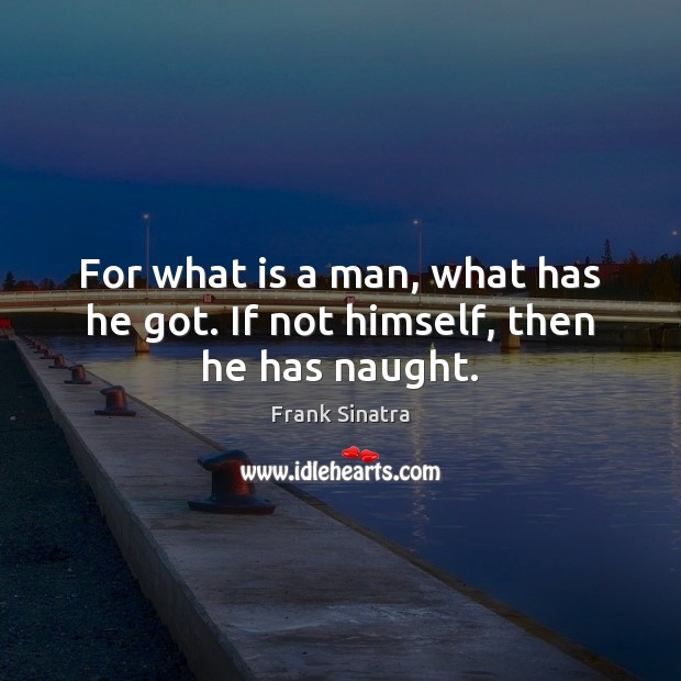 For what is a man, what has he got. If not himself, then he has naught. Frank Sinatra Picture Quote