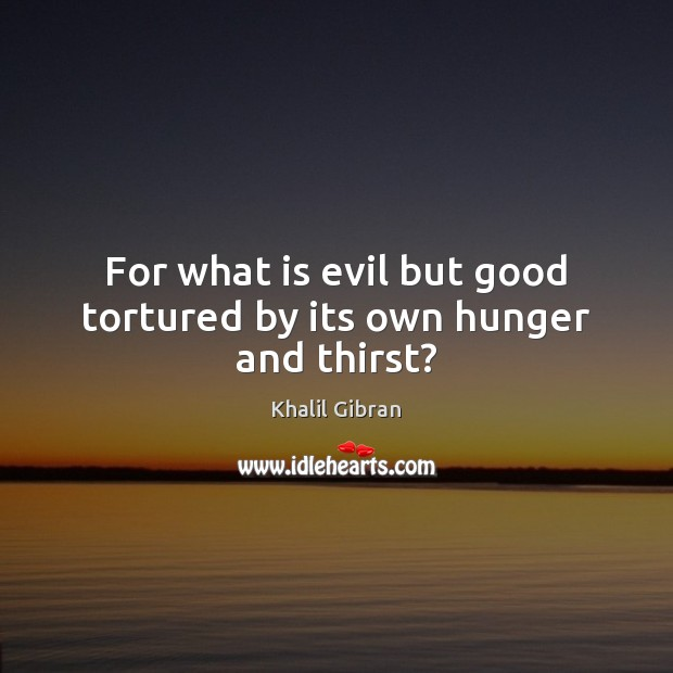 Image, For what is evil but good tortured by its own hunger and thirst?