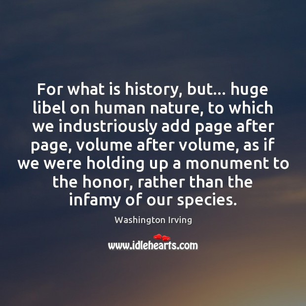 For what is history, but… huge libel on human nature, to which Washington Irving Picture Quote