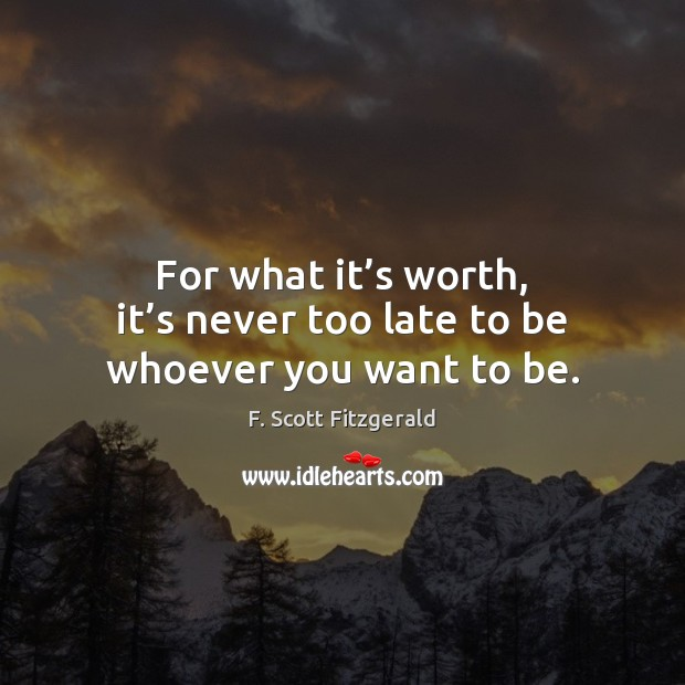 For what it's worth, it's never too late to be whoever you want to be. F. Scott Fitzgerald Picture Quote