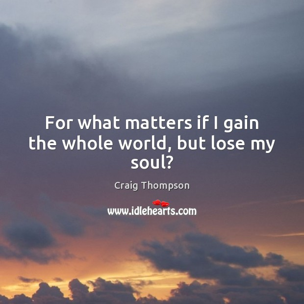 For what matters if I gain the whole world, but lose my soul? Craig Thompson Picture Quote