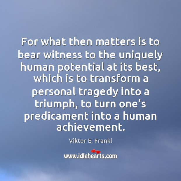 For what then matters is to bear witness to the uniquely human Viktor E. Frankl Picture Quote