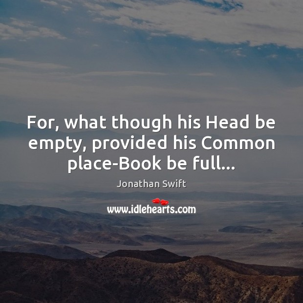 For, what though his Head be empty, provided his Common place-Book be full… Image