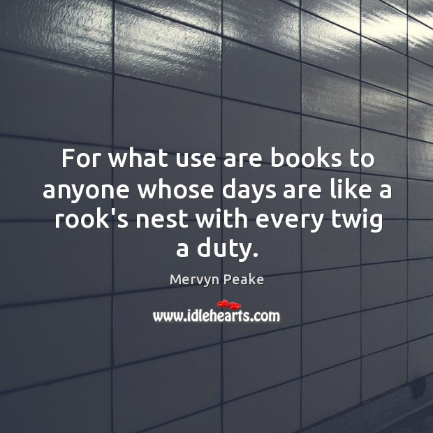 For what use are books to anyone whose days are like a rook's nest with every twig a duty. Mervyn Peake Picture Quote