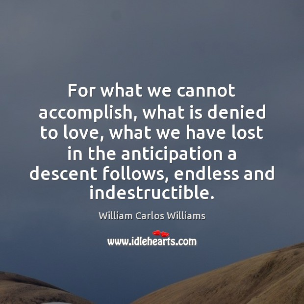 For what we cannot accomplish, what is denied to love, what we William Carlos Williams Picture Quote