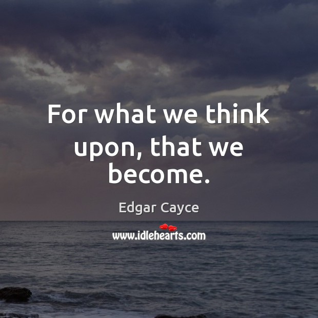 For what we think upon, that we become. Edgar Cayce Picture Quote