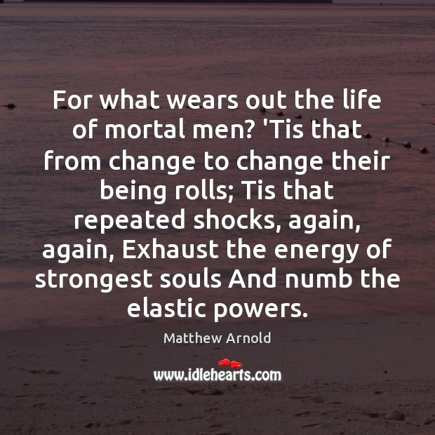 For what wears out the life of mortal men? 'Tis that from Matthew Arnold Picture Quote