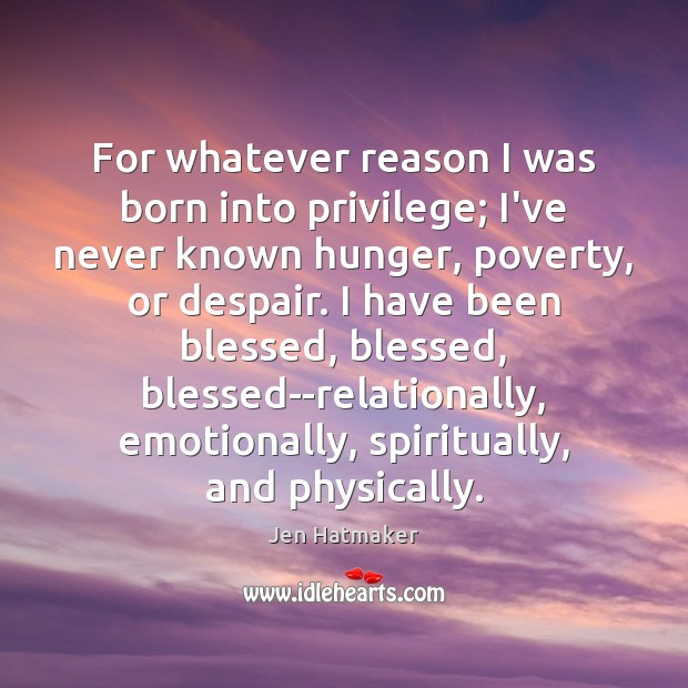 For whatever reason I was born into privilege; I've never known hunger, Jen Hatmaker Picture Quote