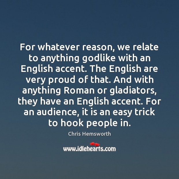 For whatever reason, we relate to anything Godlike with an English accent. Chris Hemsworth Picture Quote