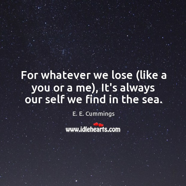 For whatever we lose (like a you or a me), It's always our self we find in the sea. Image