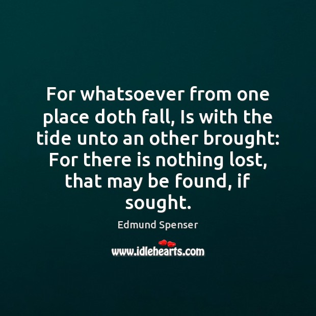 For whatsoever from one place doth fall, Is with the tide unto Edmund Spenser Picture Quote
