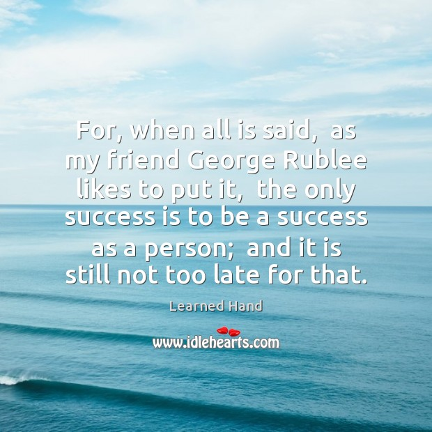 For, when all is said,  as my friend George Rublee likes to Success Quotes Image