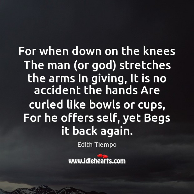 Image, For when down on the knees The man (or god) stretches the