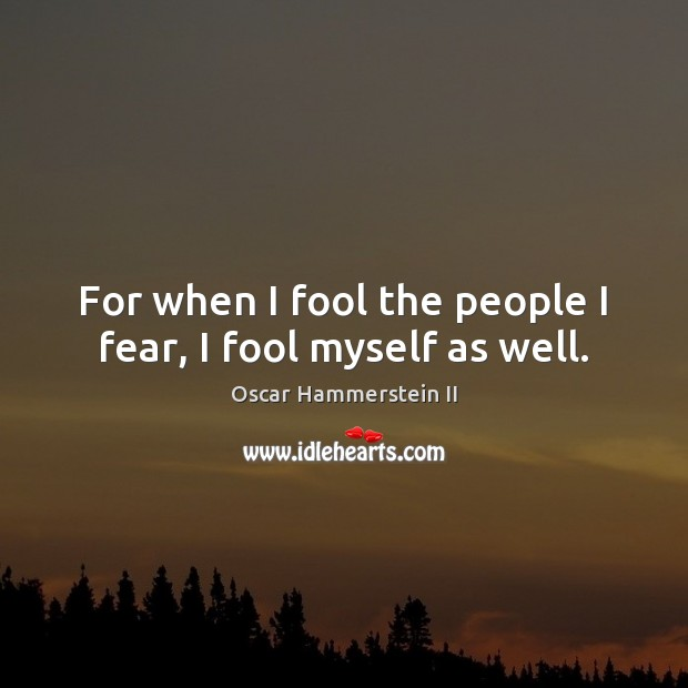 For when I fool the people I fear, I fool myself as well. Image