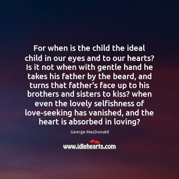 For when is the child the ideal child in our eyes and George MacDonald Picture Quote