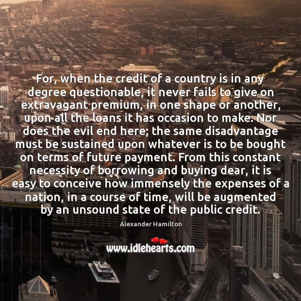 For, when the credit of a country is in any degree questionable, Alexander Hamilton Picture Quote