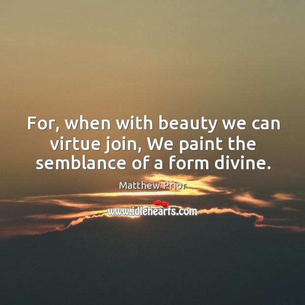 For, when with beauty we can virtue join, we paint the semblance of a form divine. Image