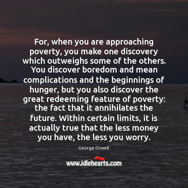 For, when you are approaching poverty, you make one discovery which outweighs Image