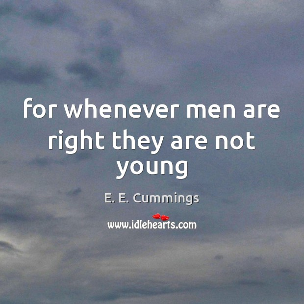 For whenever men are right they are not young Image