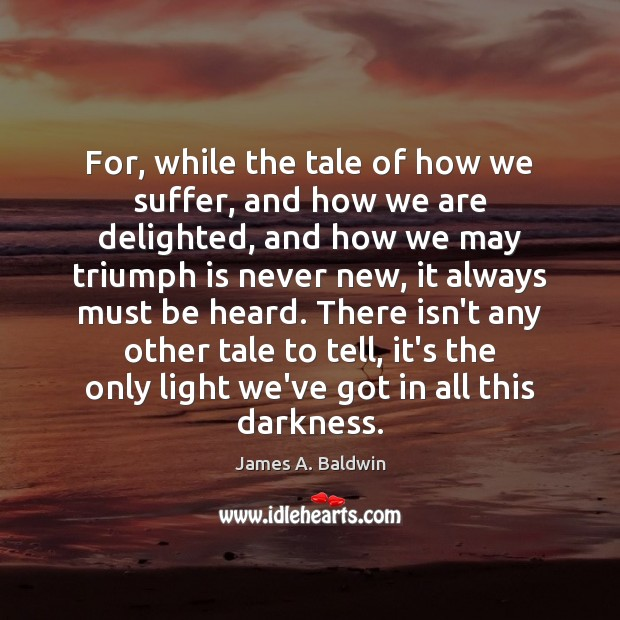 For, while the tale of how we suffer, and how we are James A. Baldwin Picture Quote