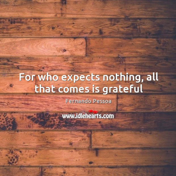 For who expects nothing, all that comes is grateful Image