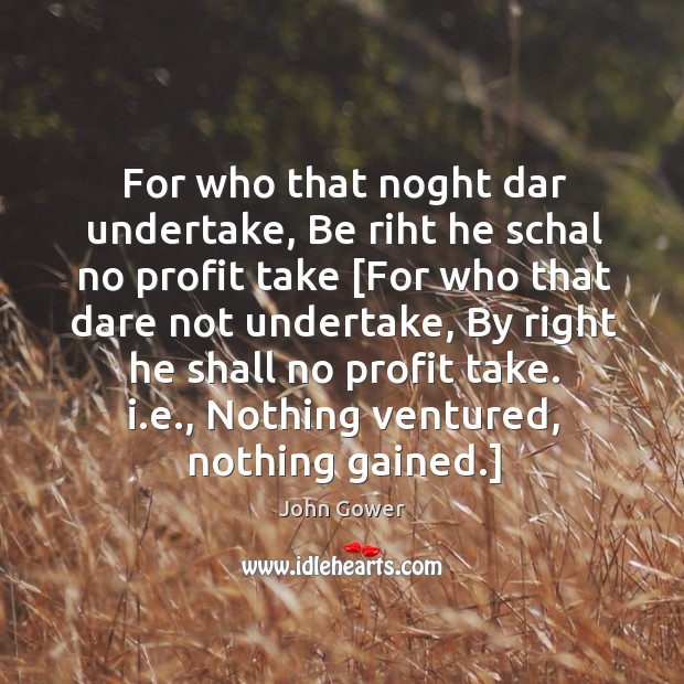 For who that noght dar undertake, Be riht he schal no profit Image