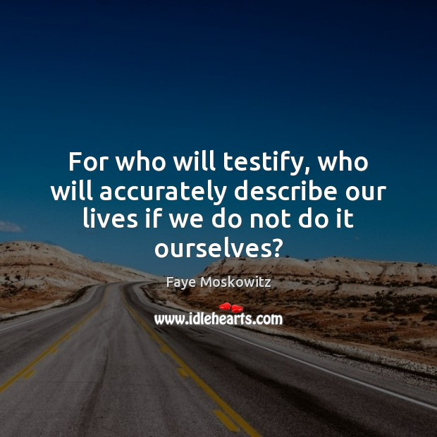 For who will testify, who will accurately describe our lives if we do not do it ourselves? Image
