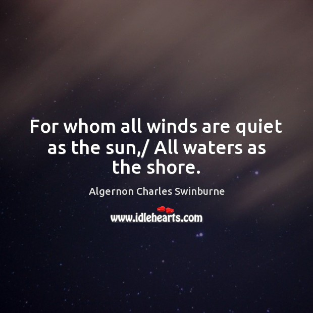 For whom all winds are quiet as the sun,/ All waters as the shore. Algernon Charles Swinburne Picture Quote