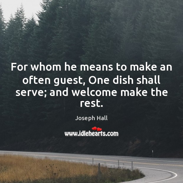 For whom he means to make an often guest, One dish shall serve; and welcome make the rest. Joseph Hall Picture Quote